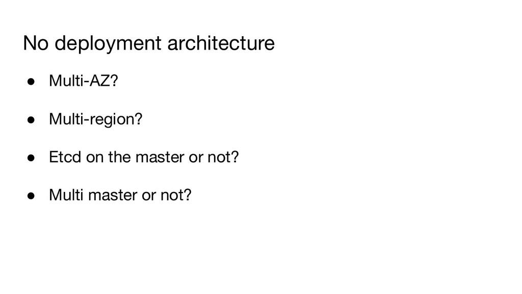 No deployment architecture ● Multi-AZ? ● Multi-...