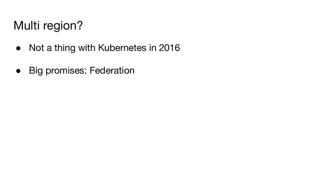 Multi region? ● Not a thing with Kubernetes in ...