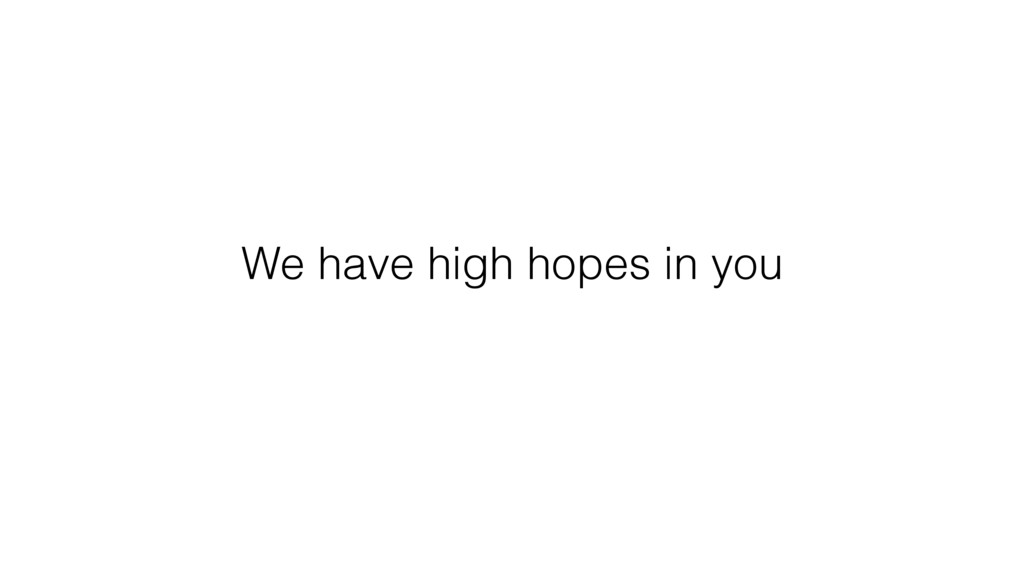 We have high hopes in you