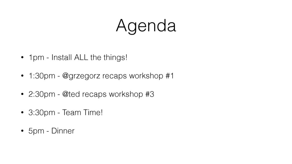 Agenda • 1pm - Install ALL the things! • 1:30pm...