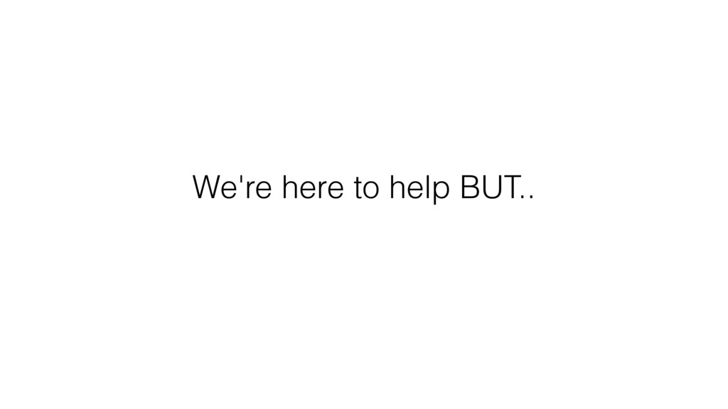 We're here to help BUT..