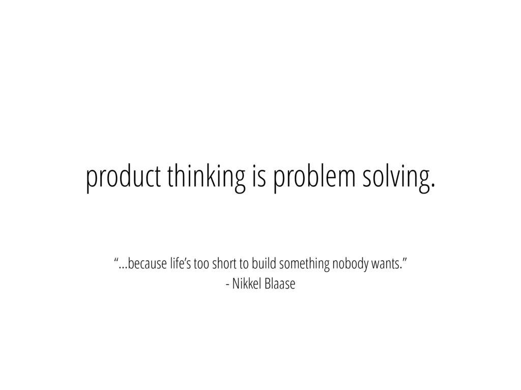 """product thinking is problem solving. """"…because ..."""