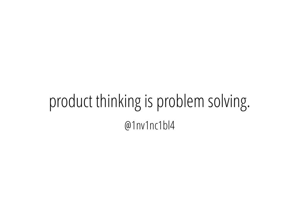 product thinking is problem solving. @1nv1nc1bl4