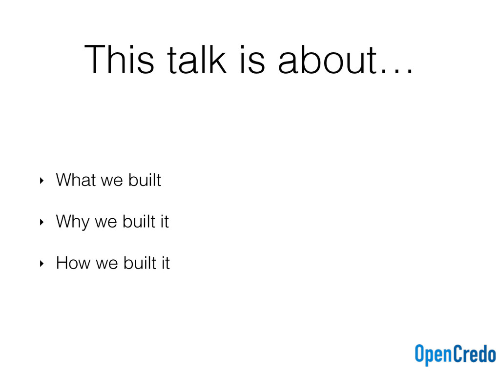 This talk is about… ‣ What we built ‣ Why we bu...