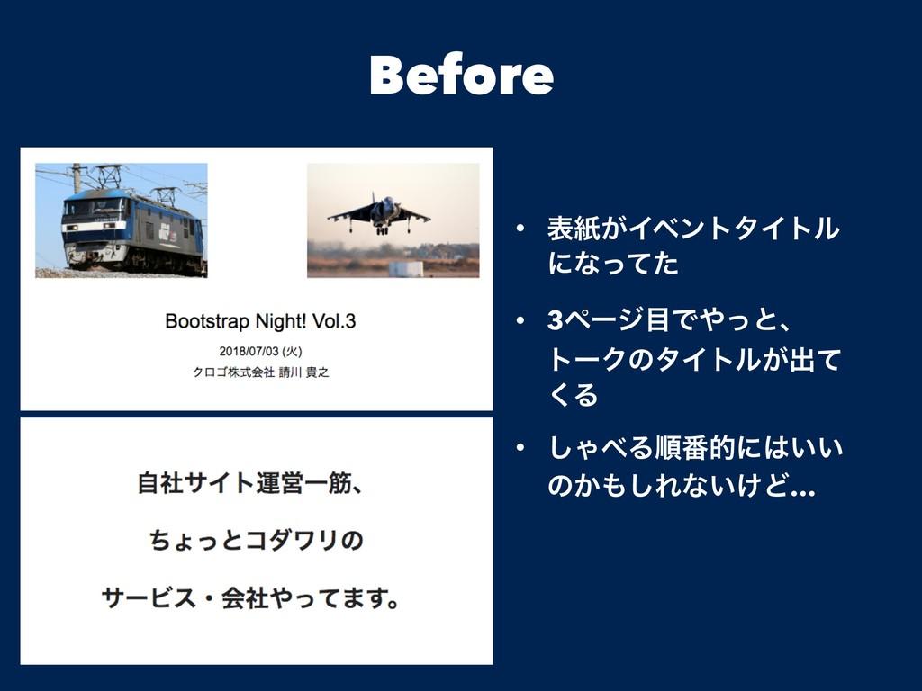 Before • දࢴ͕ΠϕϯτλΠτϧ ʹͳͬͯͨ • 3ϖʔδͰͬͱɺ τʔΫͷλΠτ...