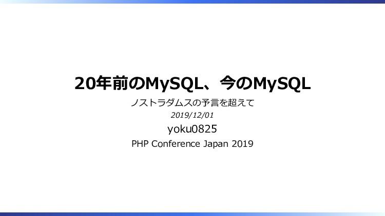20年前のMySQL、今のMySQL ノストラダムスの予言を超えて 2019/12/01 yo...