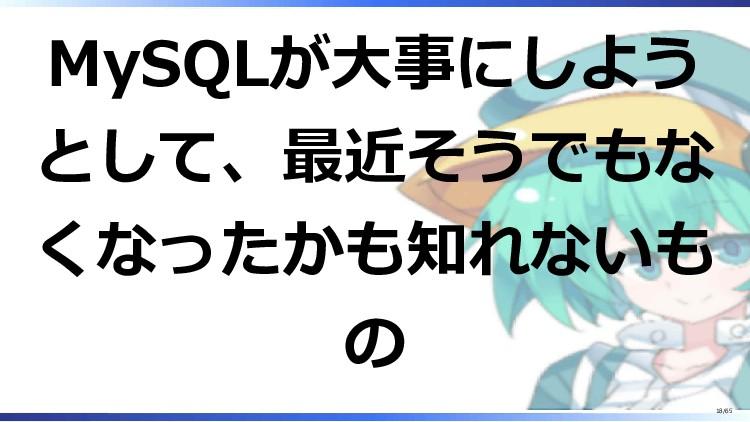 MySQLが大事にしよう として、最近そうでもな くなったかも知れないも の 18/65