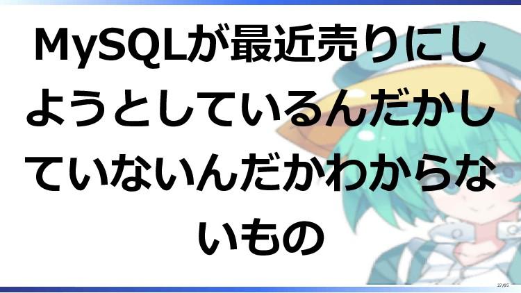 MySQLが最近売りにし ようとしているんだかし ていないんだかわからな いもの 27/65