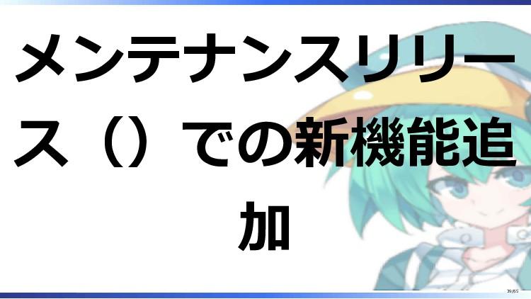 メンテナンスリリー ス()での新機能追 加 39/65