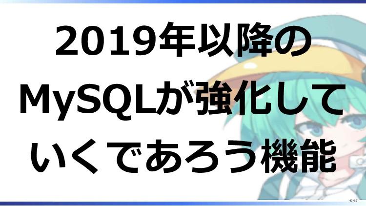 2019年以降の MySQLが強化して いくであろう機能 43/65