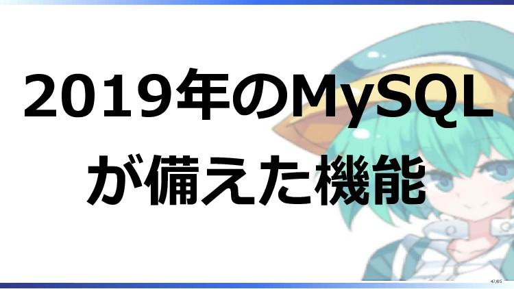 2019年のMySQL が備えた機能 47/65