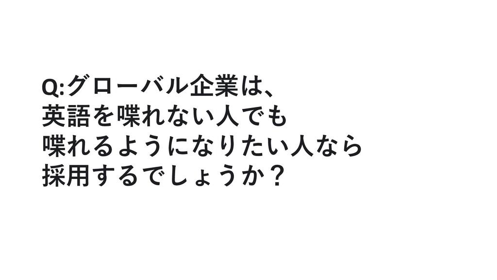 Q:グローバル企業は、 英語を喋れない⼈でも 喋れるようになりたい⼈なら 採⽤するでしょうか?