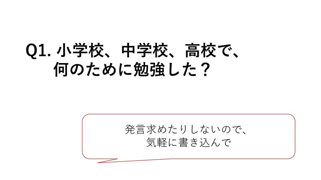 Q1. ⼩学校、中学校、⾼校で、 何のために勉強した? 発⾔求めたりしないので、 気軽に書き込...