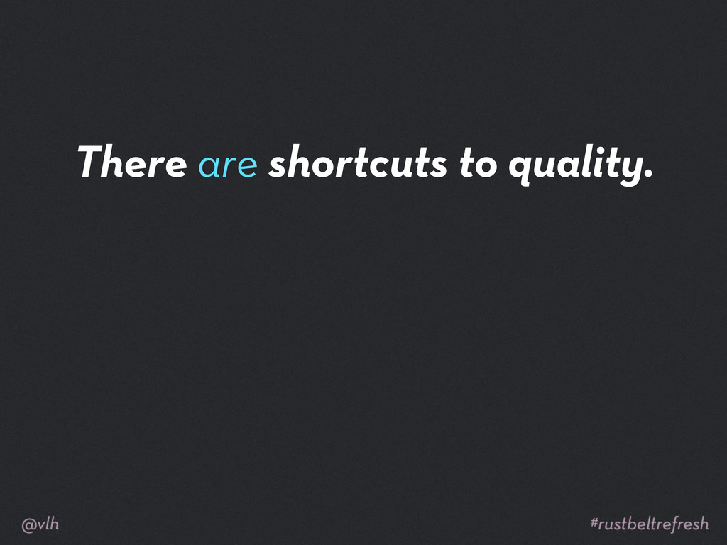 There are shortcuts to quality.