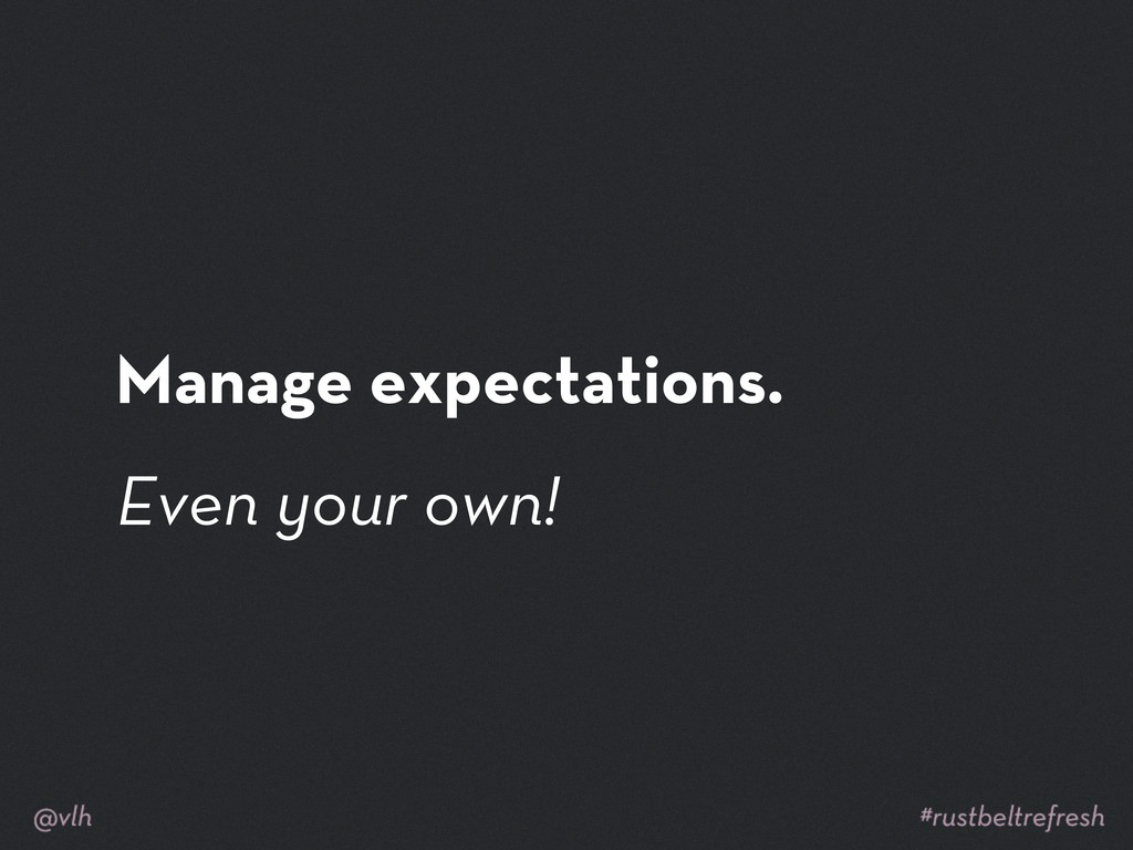 Manage expectations. Even your own!