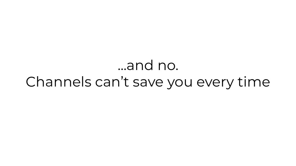 ...and no. Channels can't save you every time