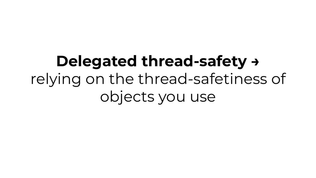 Delegated thread-safety → relying on the thread...