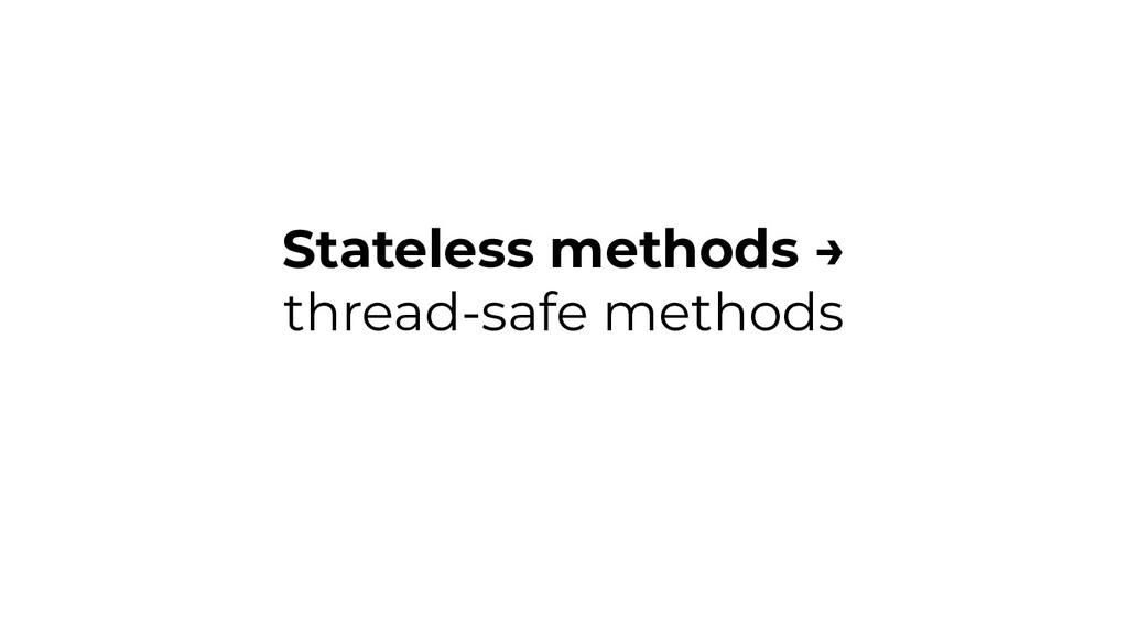 Stateless methods → thread-safe methods