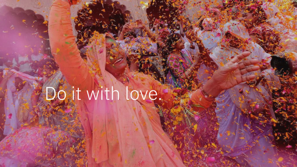 Do it with love.
