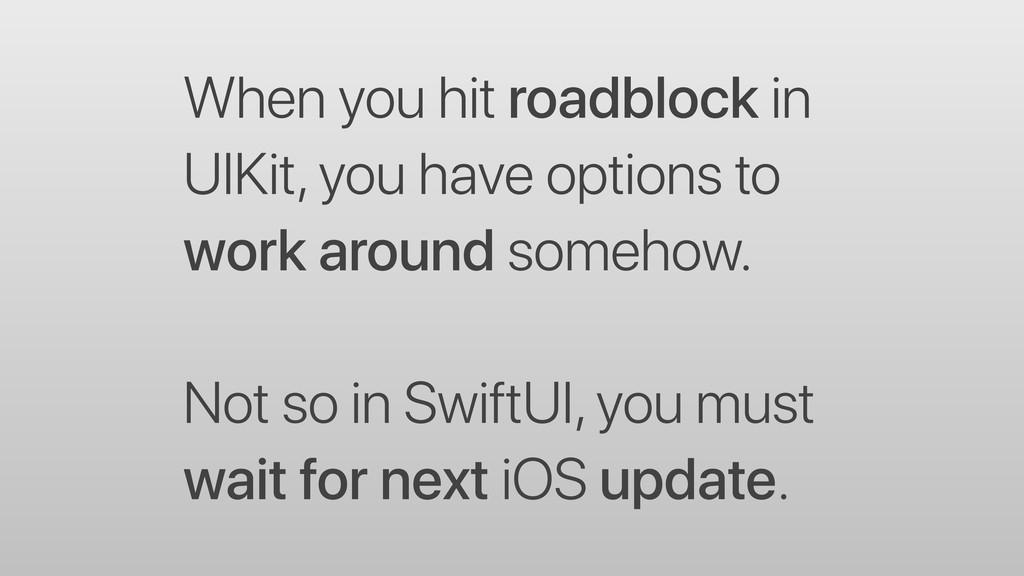 When you hit roadblock in UIKit, you have optio...