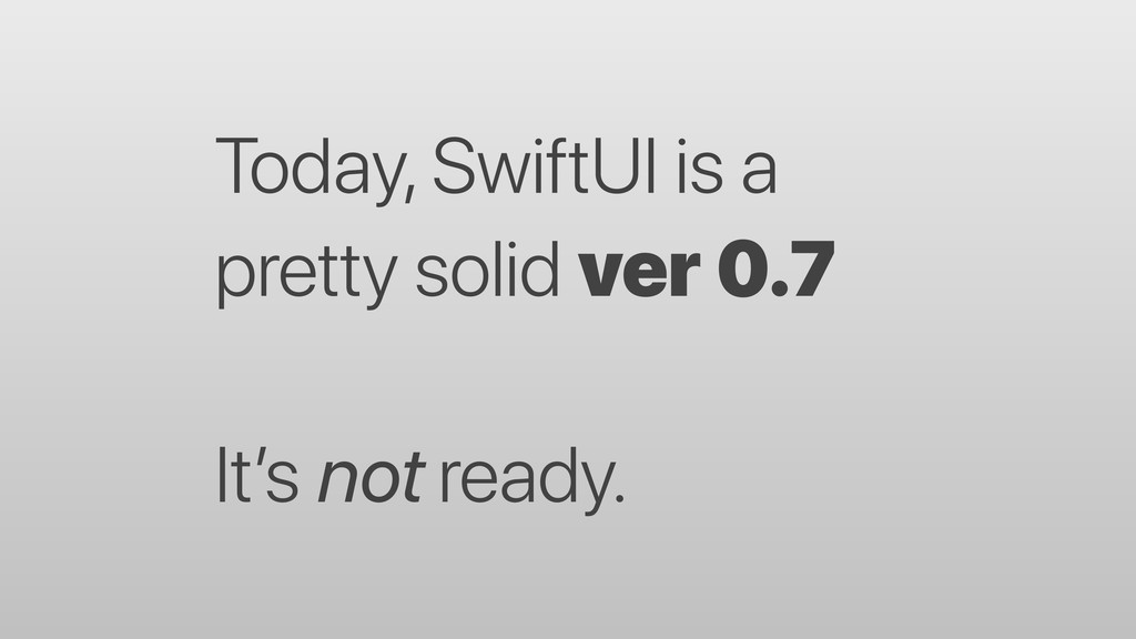 Today, SwiftUI is a pretty solid ver 0.7