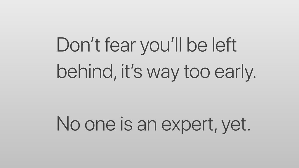 Don't fear you'll be left behind, it's way too ...