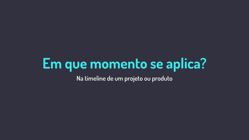 O que é UX? Na timeline de um projeto ou produt...
