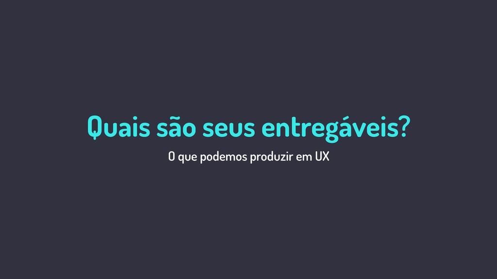 O que é UX? O que podemos produzir em UX Quais ...