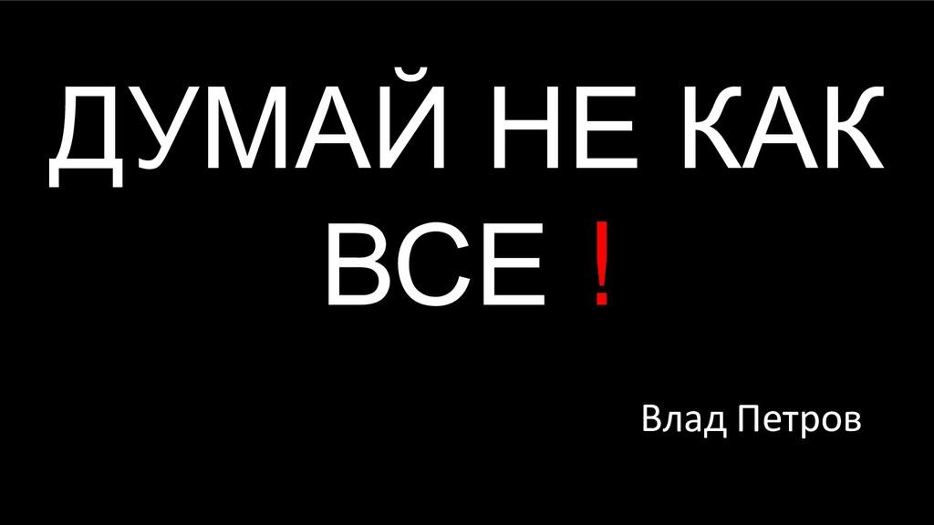 ДУМАЙ НЕ КАК ВСЕ ! Влад Петров