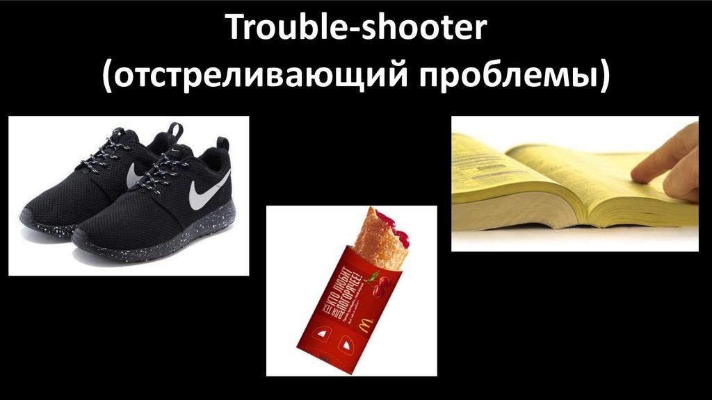 Trouble-shooter (отстреливающий проблемы)