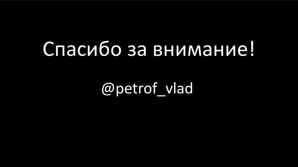 Спасибо за внимание! @petrof_vlad