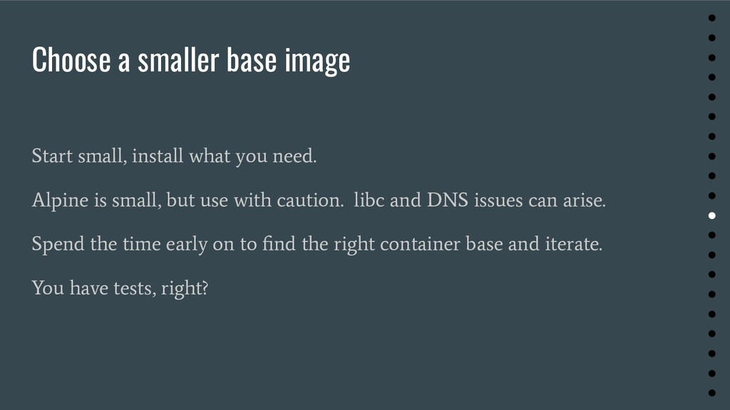 Choose a smaller base image Start small, instal...