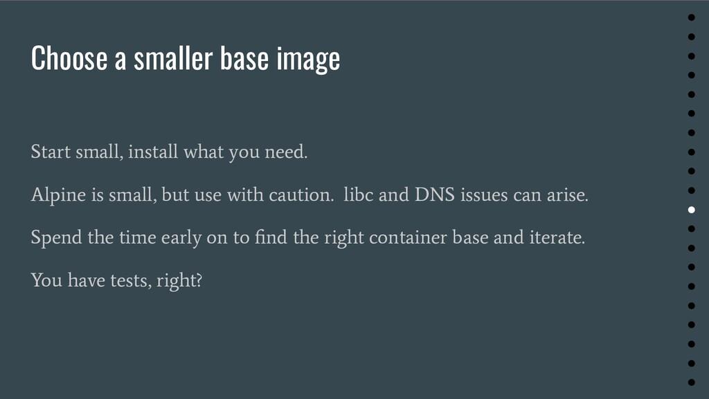 Choose a smaller base image Start small, instal...