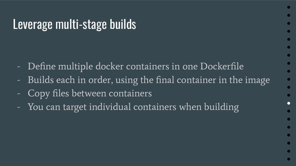 Leverage multi-stage builds - Define multiple do...