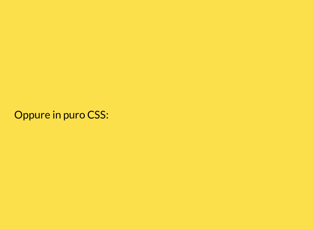 Oppure in puro CSS:
