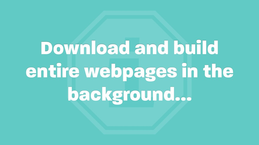 i Download and build entire webpages in the bac...
