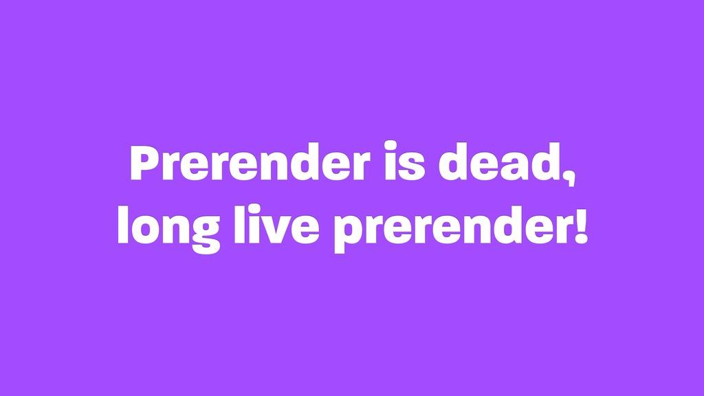 Prerender is dead, long live prerender!