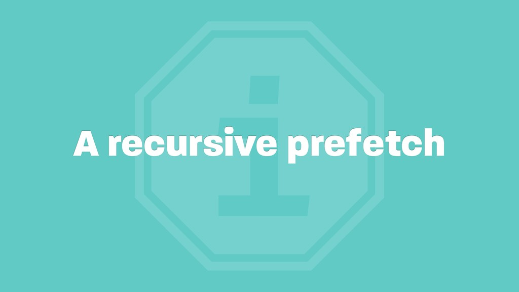 i A recursive prefetch