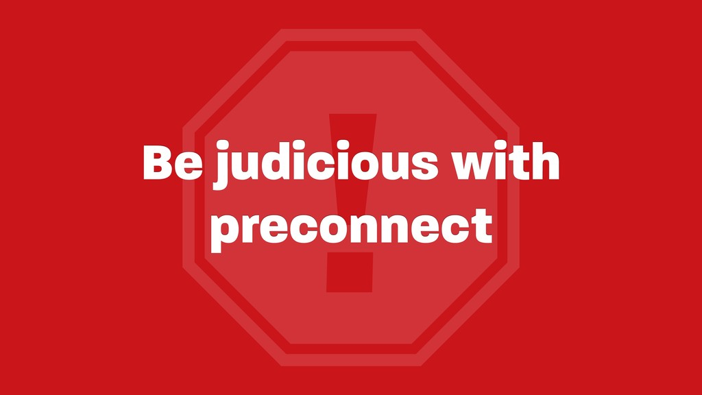 ! Be judicious with preconnect