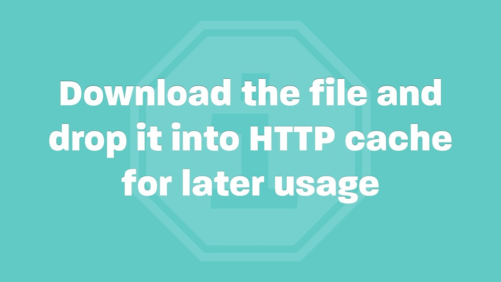i Download the file and drop it into HTTP cache...