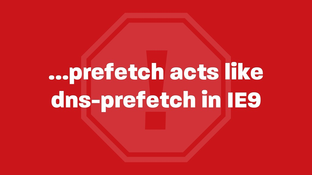 ! …prefetch acts like dns-prefetch in IE9