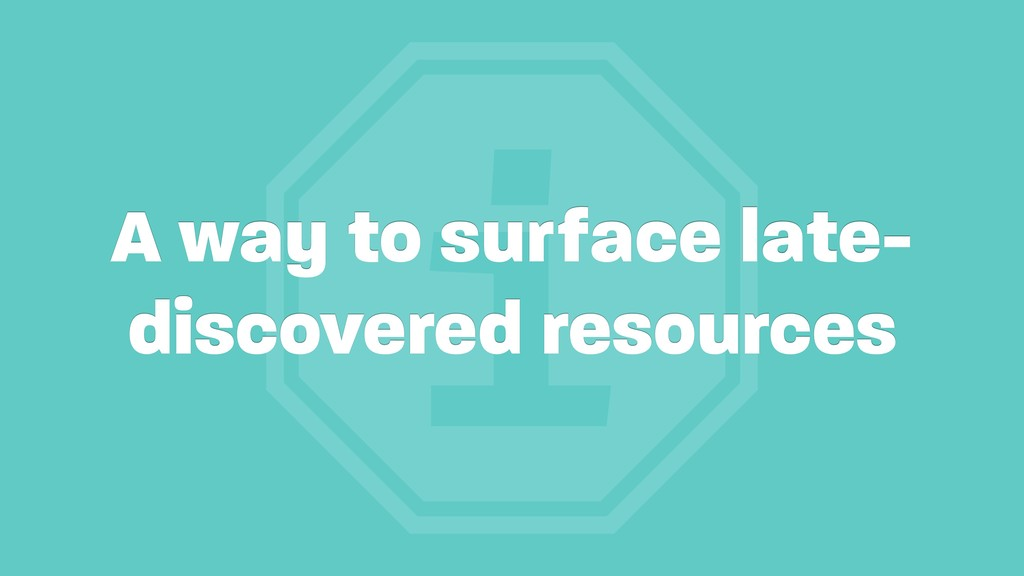 i A way to surface late- discovered resources