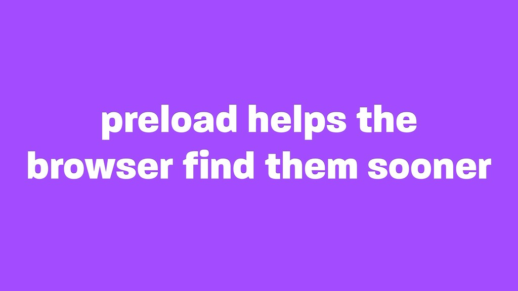 preload helps the browser find them sooner