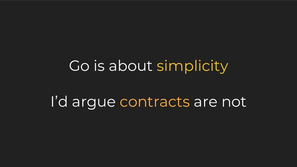 Go is about simplicity I'd argue contracts are ...