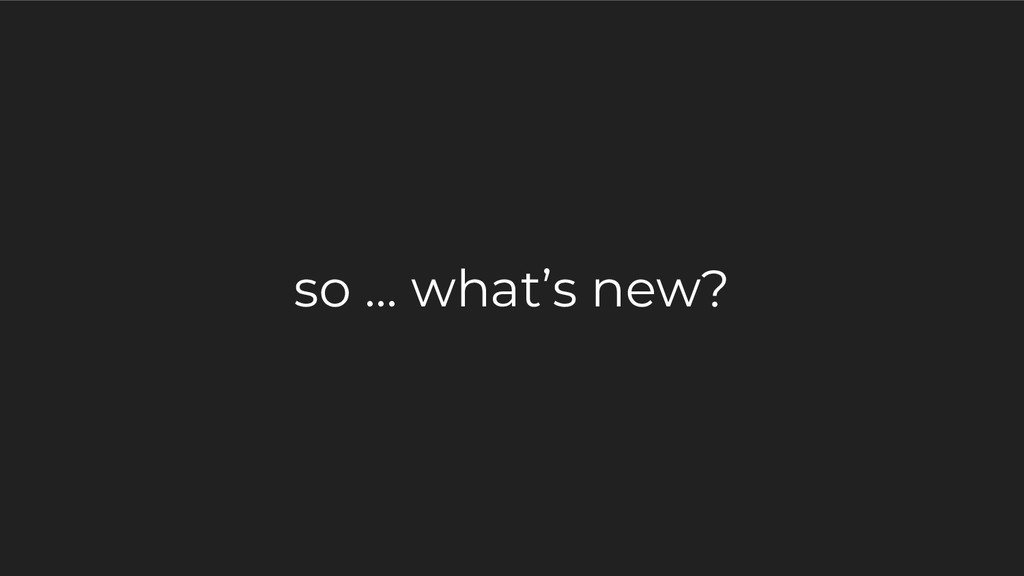so … what's new?