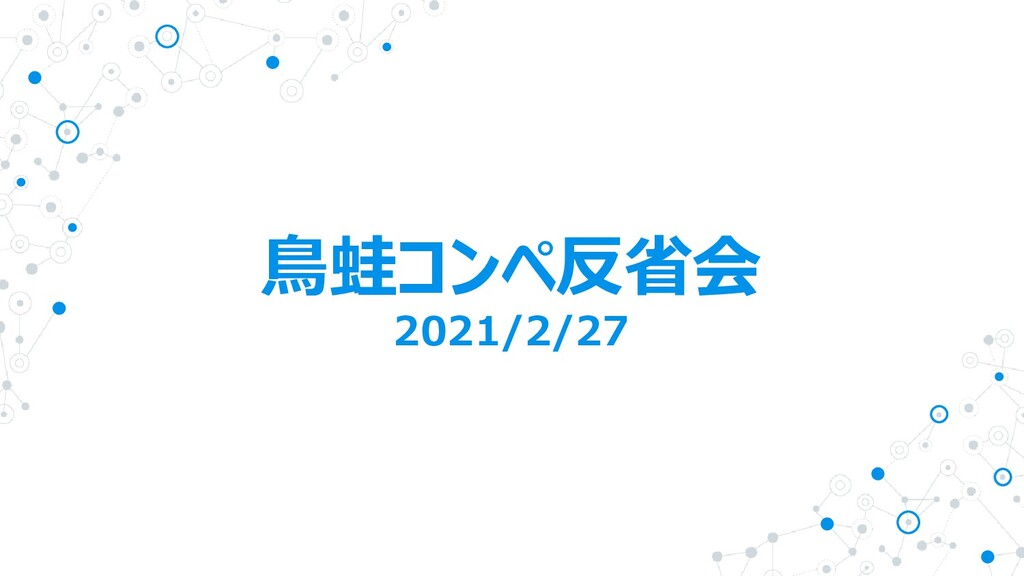鳥蛙コンペ反省会 2021/2/27