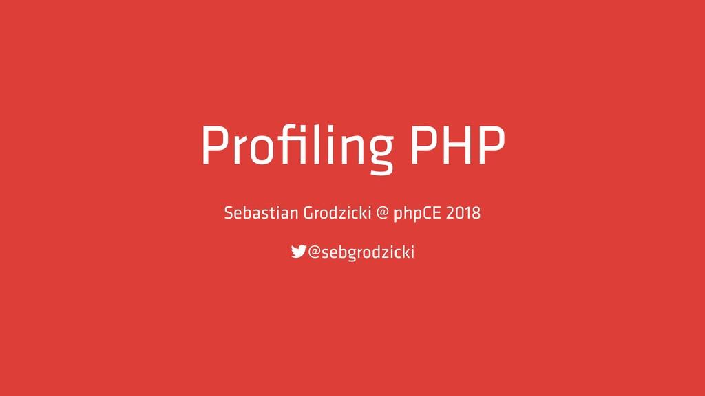 Profiling PHP Sebastian Grodzicki @ phpCE 2018 !...
