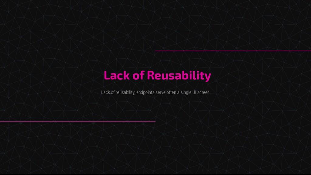 Lack of Reusability Lack of reusability, endpoi...