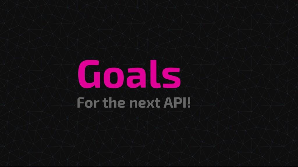 For the next API! Goals