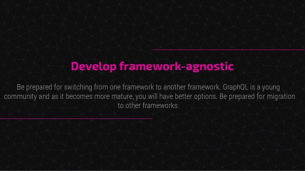 Develop framework-agnostic Be prepared for swit...